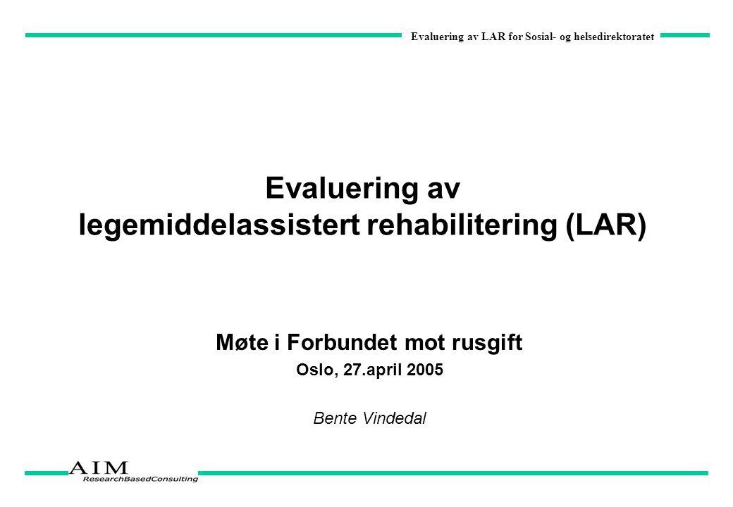 Evaluering av LAR for Sosial- og helsedirektoratet Evaluering av legemiddelassistert rehabilitering (LAR) Møte i Forbundet mot rusgift Oslo, 27.april