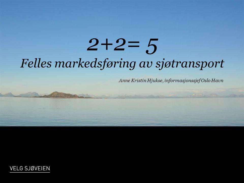 2+2= 5 Felles markedsføring av sjøtransport Anne Kristin Hjukse, informasjonssjef Oslo Havn