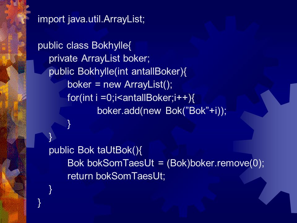 import java.util.ArrayList; public class Bokhylle{ private ArrayList boker; public Bokhylle(int antallBoker){ boker = new ArrayList(); for(int i =0;i<