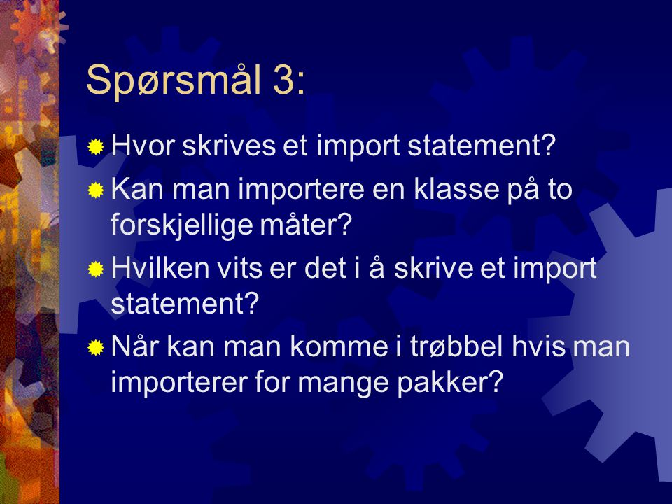 Spørsmål 3:  Hvor skrives et import statement.