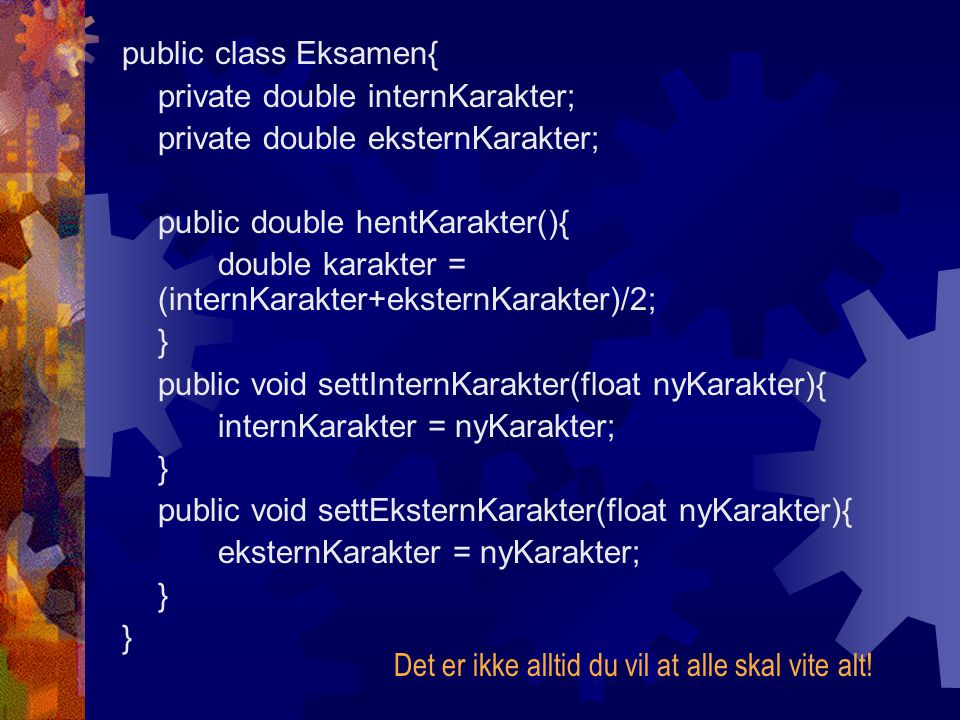 public class Eksamen{ private double internKarakter; private double eksternKarakter; public double hentKarakter(){ double karakter = (internKarakter+e