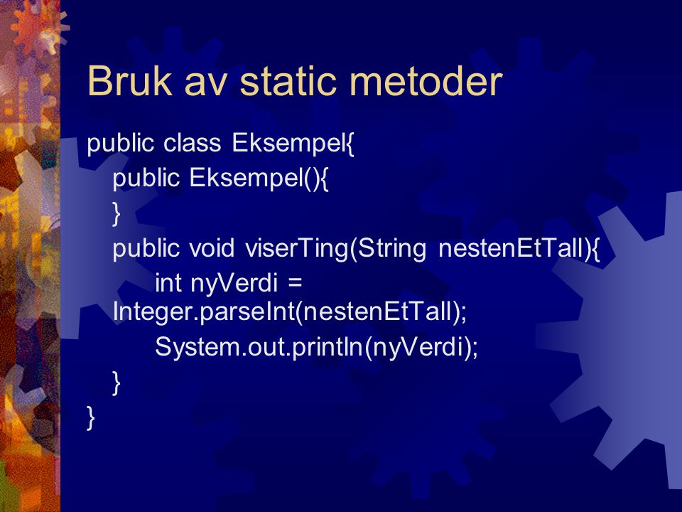 Bruk av static metoder public class Eksempel{ public Eksempel(){ } public void viserTing(String nestenEtTall){ int nyVerdi = Integer.parseInt(nestenEtTall); System.out.println(nyVerdi); }