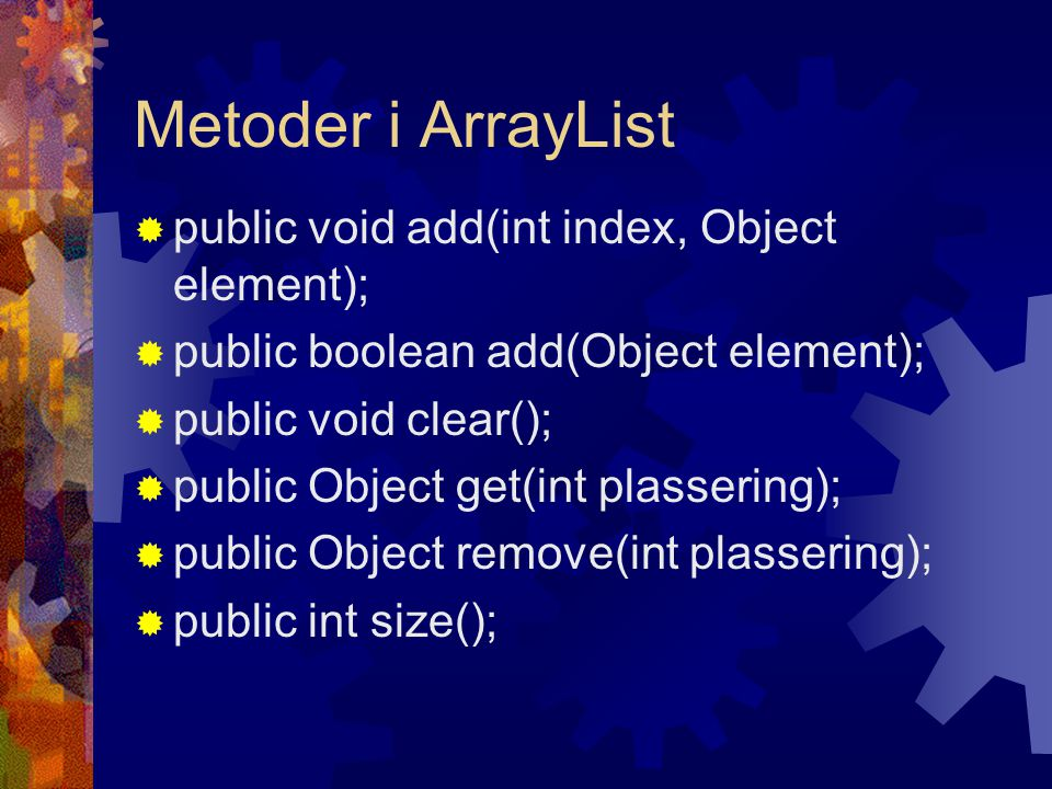 Metoder i ArrayList  public void add(int index, Object element);  public boolean add(Object element);  public void clear();  public Object get(int