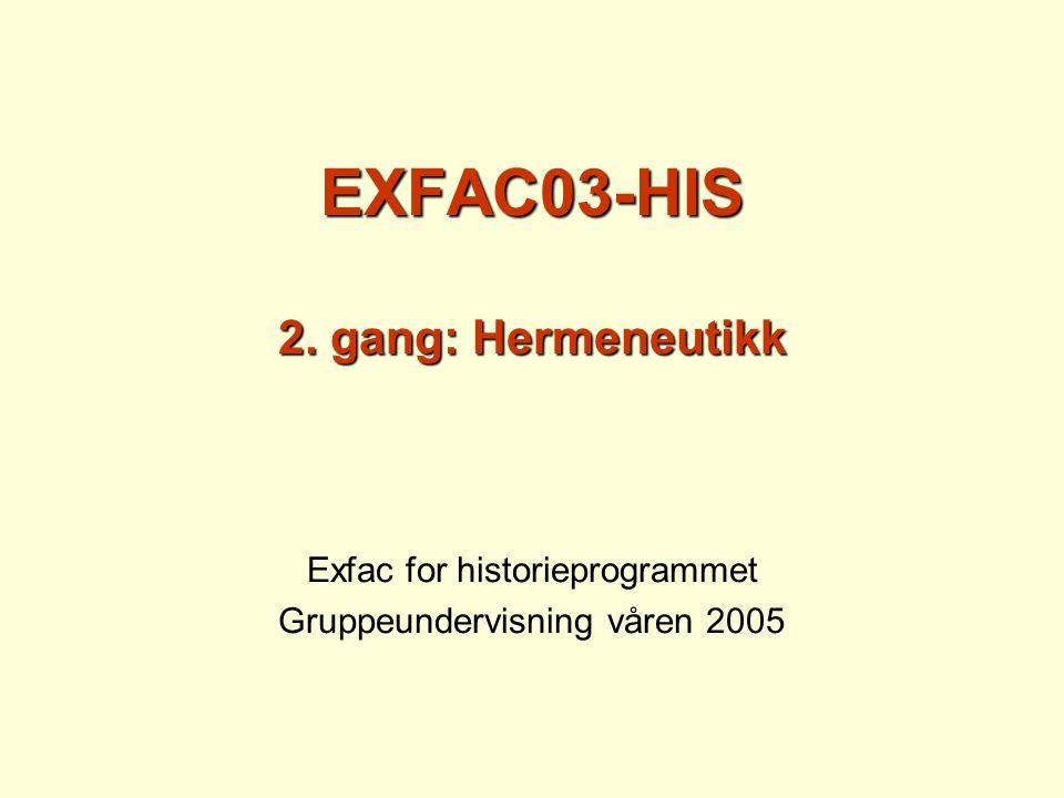 EXFAC03-HIS 2. gang: Hermeneutikk Exfac for historieprogrammet Gruppeundervisning våren 2005