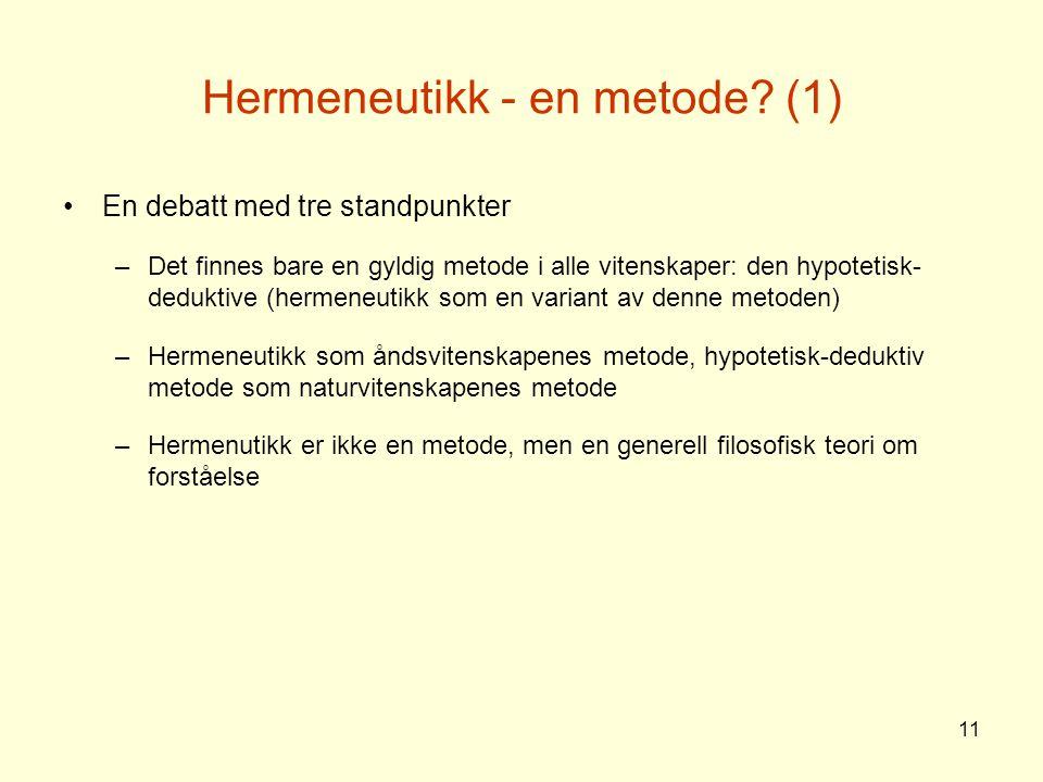 11 Hermeneutikk - en metode? (1) En debatt med tre standpunkter –Det finnes bare en gyldig metode i alle vitenskaper: den hypotetisk- deduktive (herme