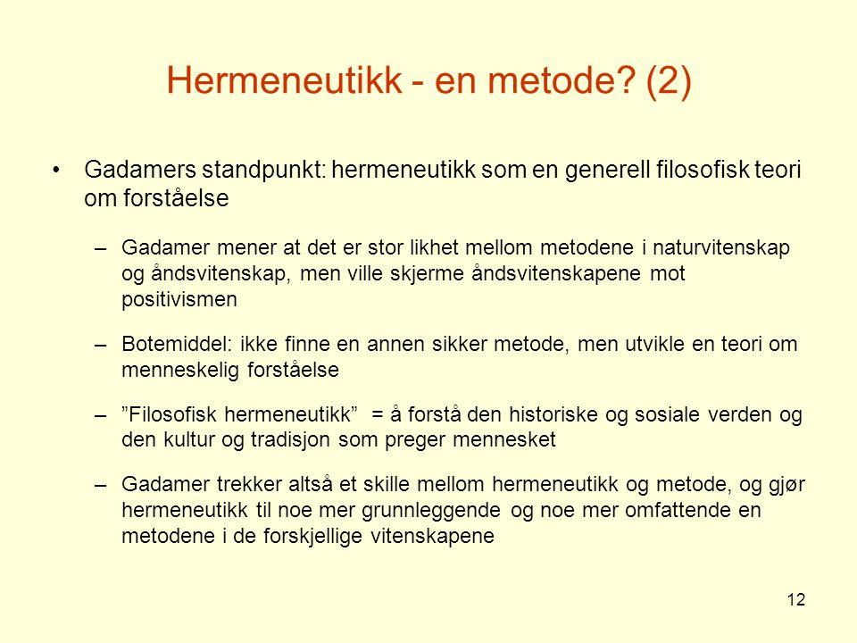 12 Hermeneutikk - en metode? (2) Gadamers standpunkt: hermeneutikk som en generell filosofisk teori om forståelse –Gadamer mener at det er stor likhet