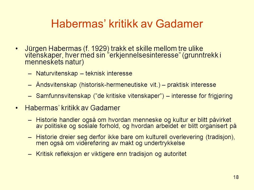 """18 Habermas' kritikk av Gadamer Jürgen Habermas (f. 1929) trakk et skille mellom tre ulike vitenskaper, hver med sin """"erkjennelsesinteresse"""" (grunntre"""
