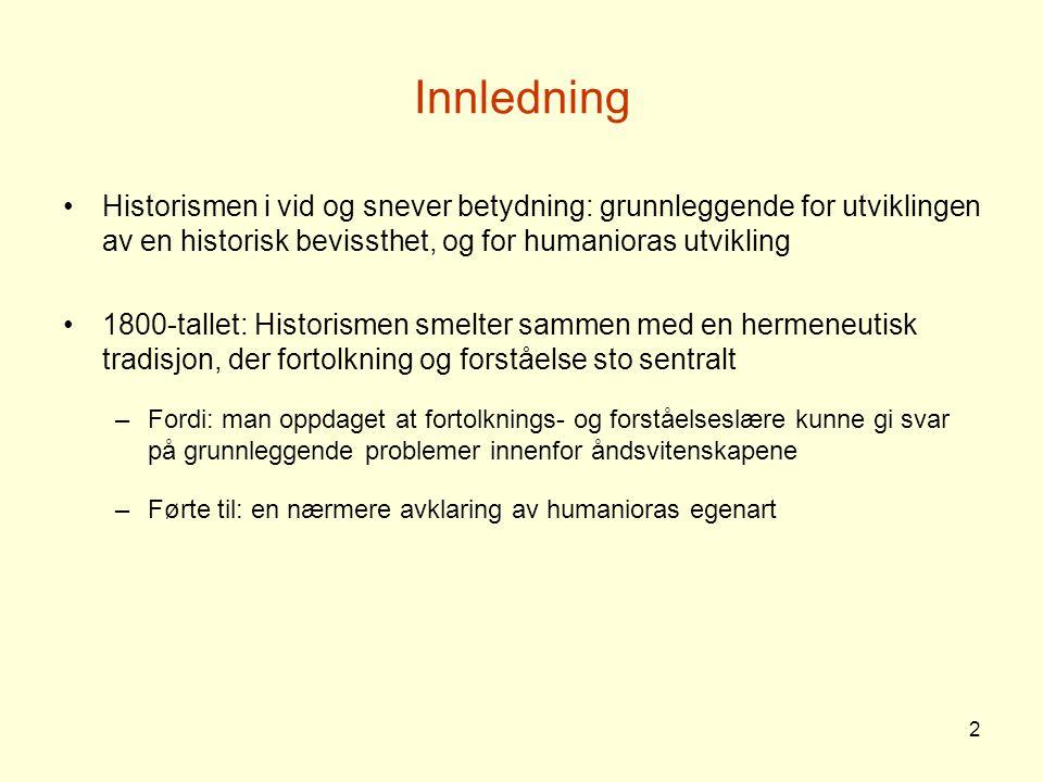 2 Innledning Historismen i vid og snever betydning: grunnleggende for utviklingen av en historisk bevissthet, og for humanioras utvikling 1800-tallet: