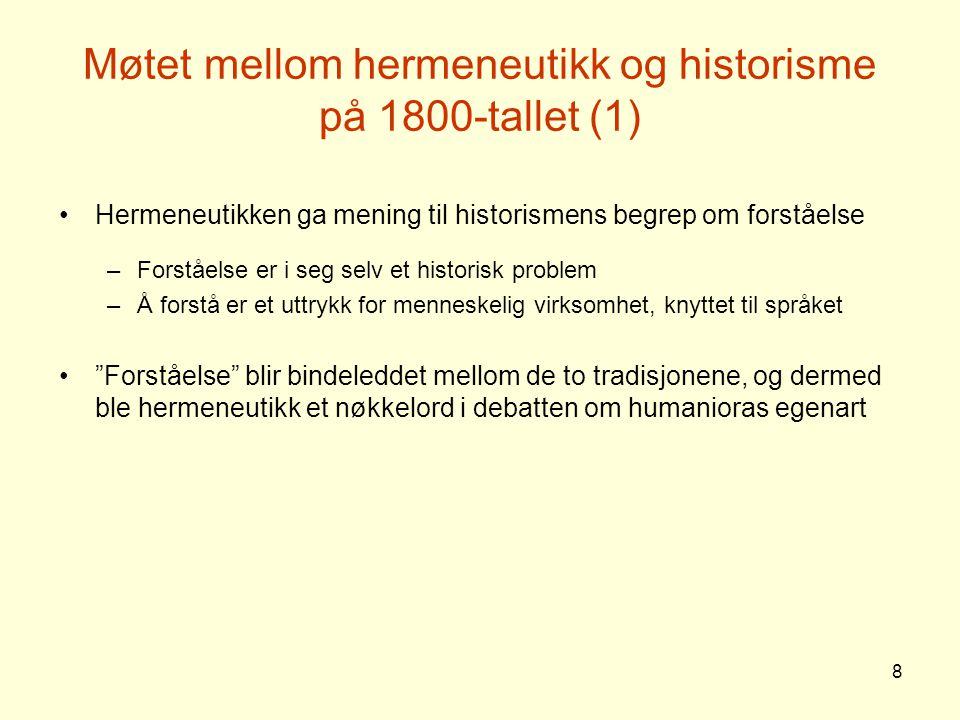 9 Møtet mellom hermeneutikk og historisme på 1800-tallet (2) Johan Gustav Droysen (1808-89) knyttet an til Schleiermachers hermeneutikk (men uten å anvende begrepet) –Historiske fenomener oppfattes som uttrykk for menneskelig virksomhet –Forståelse som en form for menneskelig kommunikasjon Wilhelm Dilthey (1833-1911) fullbrakte møtet mellom historisme og hermeneutikk –Hermeneutikken blir en ubrytelig del av humaniora – Metodehermeneutikk : Dilthey betraktet hermeneutikk først og fremst som en metode for åndsvitenskapene (innlevende forståelse), til forskjell fra naturvitenskapenes kausal-analytiske metode