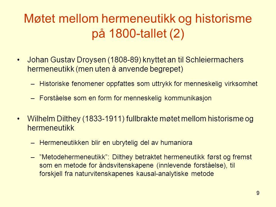 9 Møtet mellom hermeneutikk og historisme på 1800-tallet (2) Johan Gustav Droysen (1808-89) knyttet an til Schleiermachers hermeneutikk (men uten å an