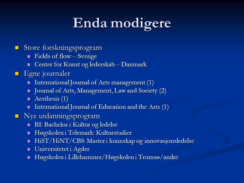 Enda modigere Store forskningsprogram Store forskningsprogram Fields of flow – Sverige Fields of flow – Sverige Center for Kunst og lederskab – Danmark Center for Kunst og lederskab – Danmark Egne journaler Egne journaler International Journal of Arts management (1) International Journal of Arts management (1) Journal of Arts, Management, Law and Society (2) Journal of Arts, Management, Law and Society (2) Aesthesis (1) Aesthesis (1) International Journal of Education and the Arts (1) International Journal of Education and the Arts (1) Nye utdanningsprogram Nye utdanningsprogram BI: Bachelor i Kultur og ledelse BI: Bachelor i Kultur og ledelse Høgskolen i Telemark: Kulturstudier Høgskolen i Telemark: Kulturstudier HiST/HiNT/CBS: Master i kunnskap og innovasjonsledelse HiST/HiNT/CBS: Master i kunnskap og innovasjonsledelse Universitetet i Agder Universitetet i Agder Høgskolen i Lillehammer/Høgskolen i Tromsø/andre Høgskolen i Lillehammer/Høgskolen i Tromsø/andre
