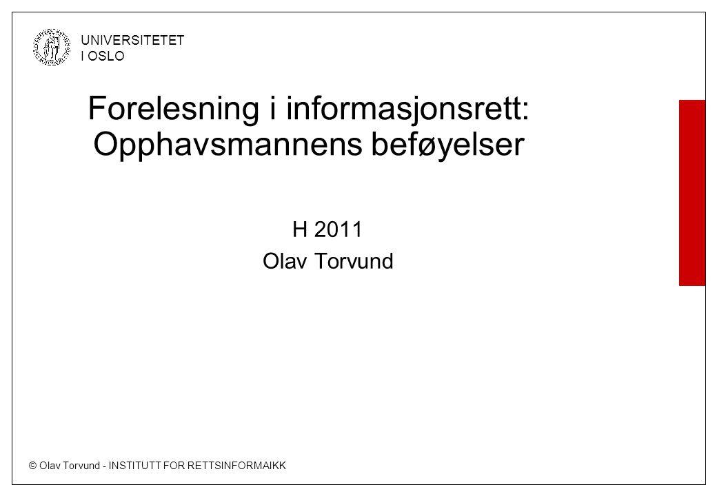 © Olav Torvund - INSTITUTT FOR RETTSINFORMAIKK UNIVERSITETET I OSLO Forelesning i informasjonsrett: Opphavsmannens beføyelser H 2011 Olav Torvund