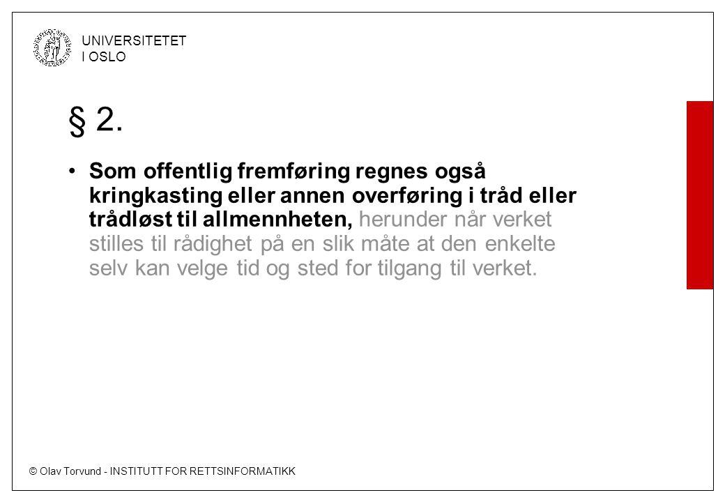© Olav Torvund - INSTITUTT FOR RETTSINFORMATIKK UNIVERSITETET I OSLO § 2. Som offentlig fremføring regnes også kringkasting eller annen overføring i t