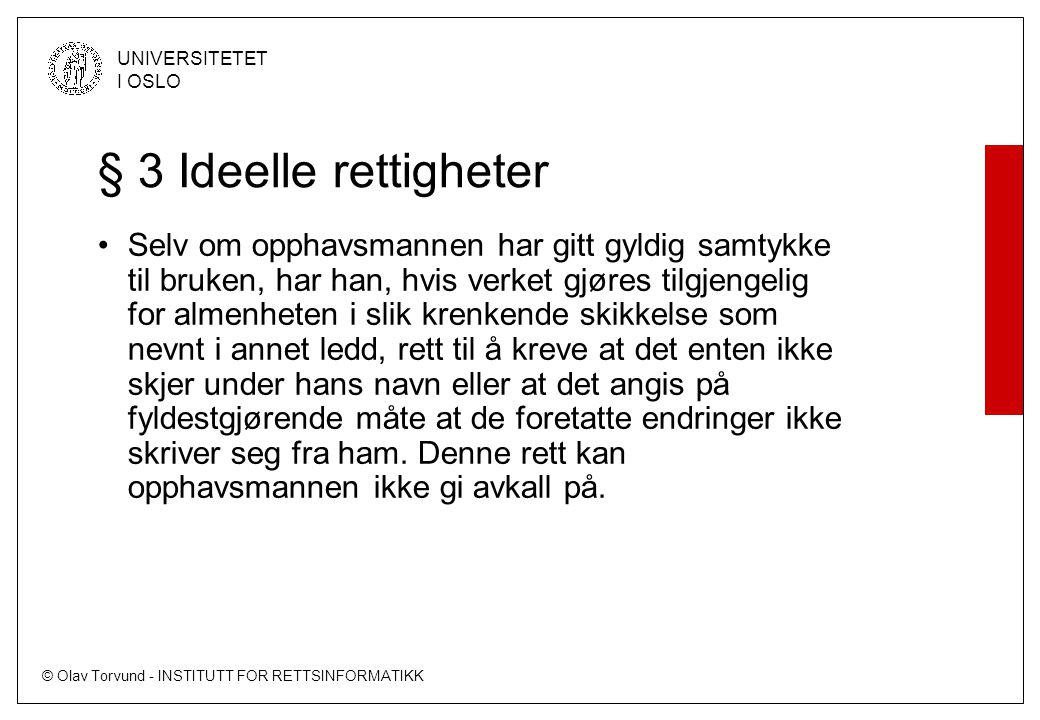 © Olav Torvund - INSTITUTT FOR RETTSINFORMATIKK UNIVERSITETET I OSLO § 3 Ideelle rettigheter Selv om opphavsmannen har gitt gyldig samtykke til bruken