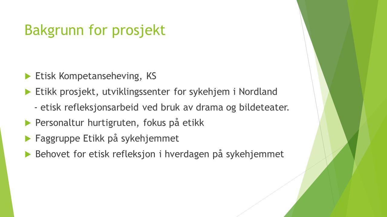 Bakgrunn for prosjekt  Etisk Kompetanseheving, KS  Etikk prosjekt, utviklingssenter for sykehjem i Nordland - etisk refleksjonsarbeid ved bruk av drama og bildeteater.