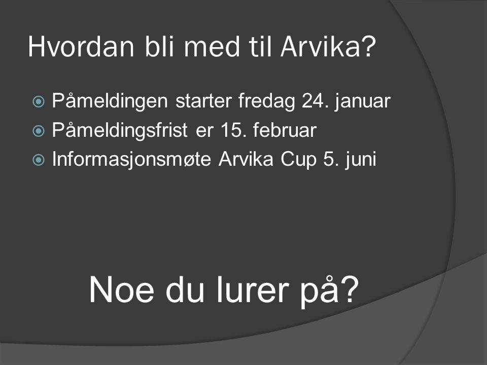  Påmeldingen starter fredag 24. januar  Påmeldingsfrist er 15. februar  Informasjonsmøte Arvika Cup 5. juni Noe du lurer på? Hvordan bli med til Ar
