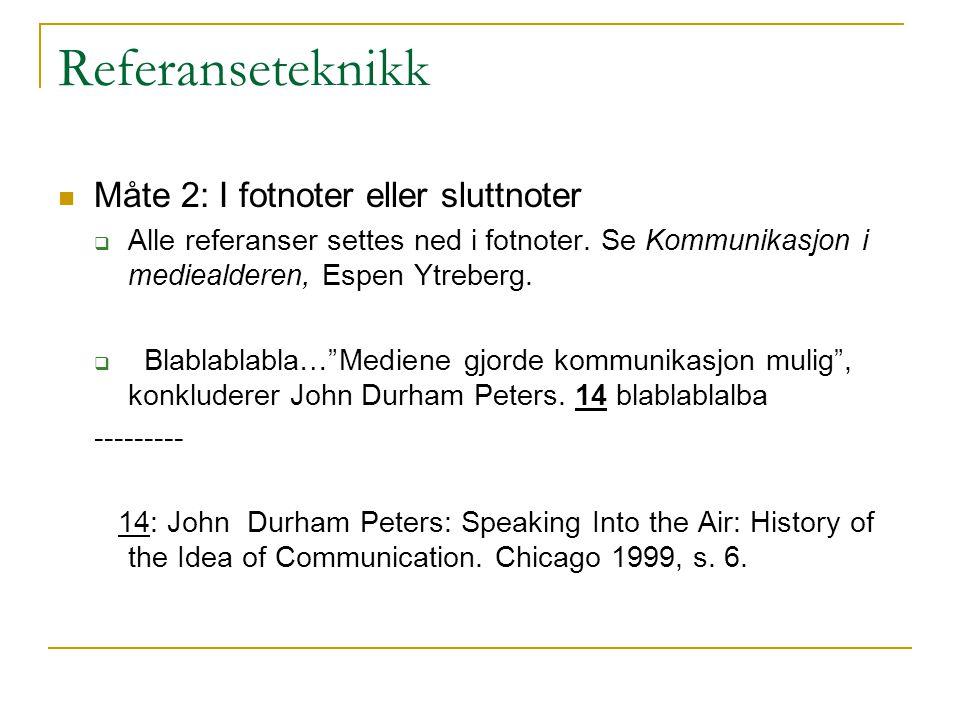 Referanseteknikk Måte 2: I fotnoter eller sluttnoter  Alle referanser settes ned i fotnoter. Se Kommunikasjon i mediealderen, Espen Ytreberg.  Blabl