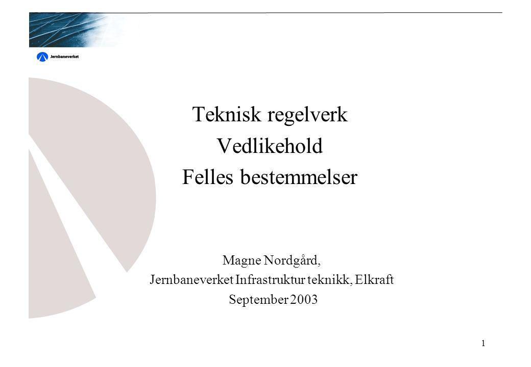 1 Teknisk regelverk Vedlikehold Felles bestemmelser Magne Nordgård, Jernbaneverket Infrastruktur teknikk, Elkraft September 2003