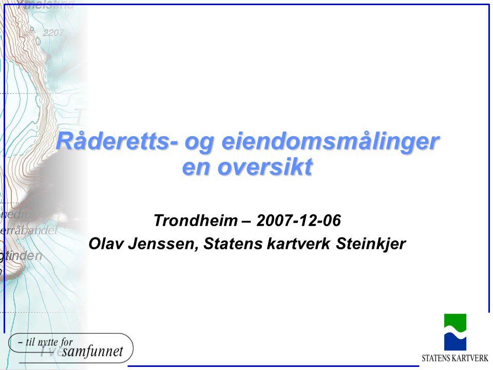Råderetts- og eiendomsmålinger en oversikt Trondheim – 2007-12-06 Olav Jenssen, Statens kartverk Steinkjer