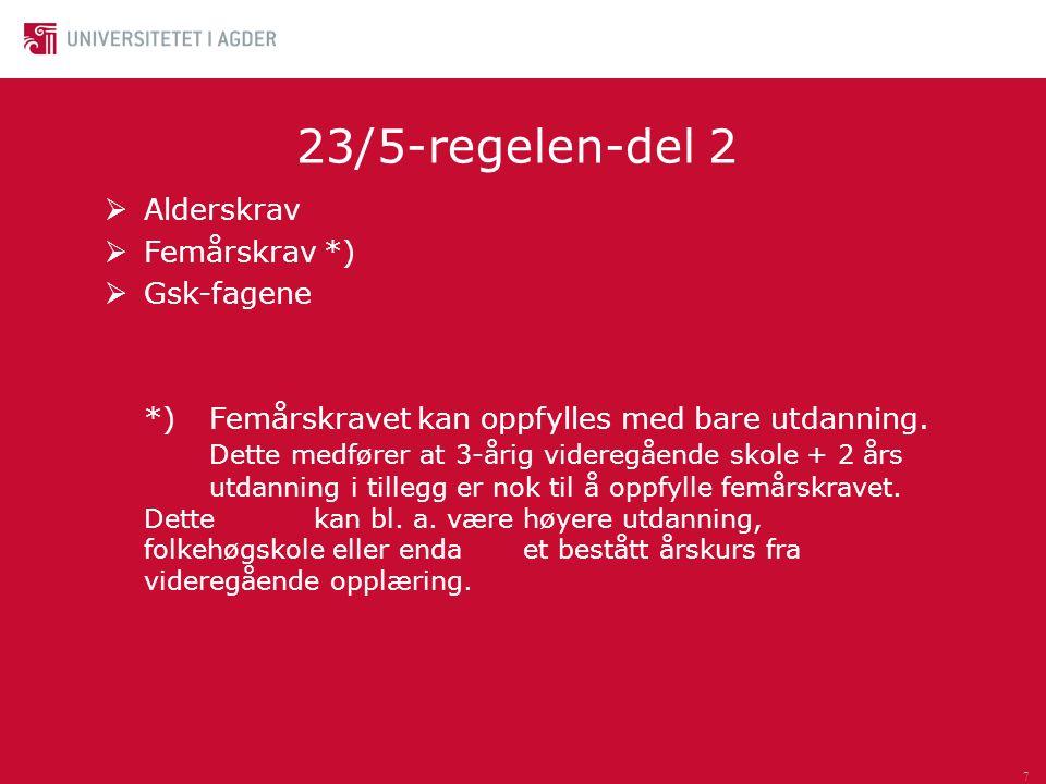7 23/5-regelen-del 2  Alderskrav  Femårskrav *)  Gsk-fagene *)Femårskravet kan oppfylles med bare utdanning. Dette medfører at 3-årig videregående