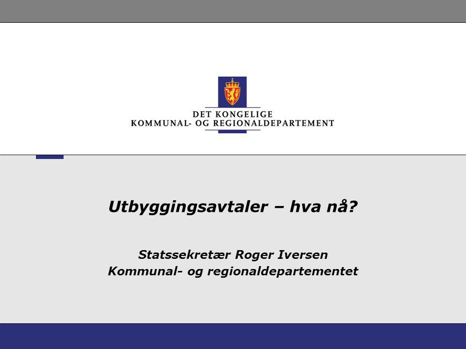 Utbyggingsavtaler – hva nå? Statssekretær Roger Iversen Kommunal- og regionaldepartementet
