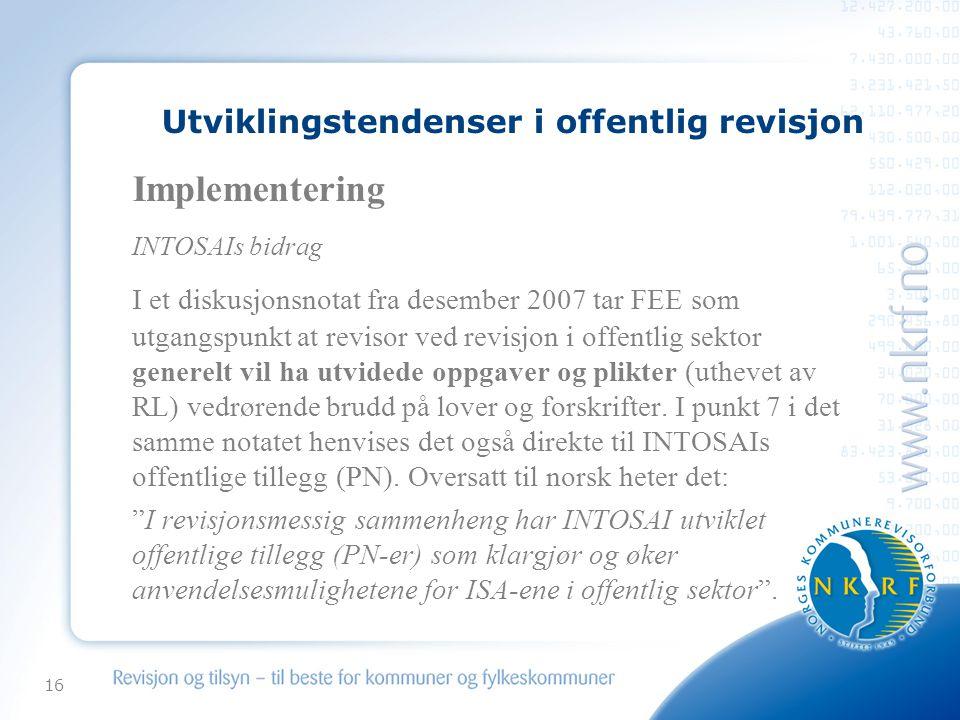 16 Utviklingstendenser i offentlig revisjon Implementering INTOSAIs bidrag I et diskusjonsnotat fra desember 2007 tar FEE som utgangspunkt at revisor