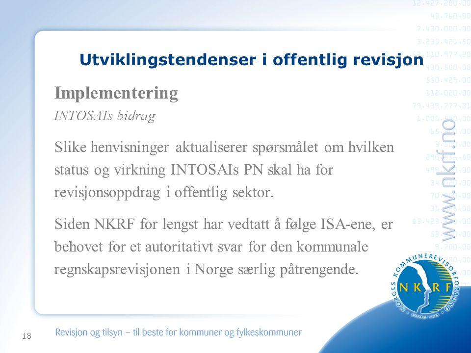 18 Utviklingstendenser i offentlig revisjon Implementering INTOSAIs bidrag Slike henvisninger aktualiserer spørsmålet om hvilken status og virkning INTOSAIs PN skal ha for revisjonsoppdrag i offentlig sektor.