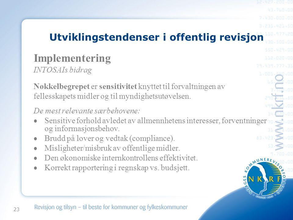 23 Utviklingstendenser i offentlig revisjon Implementering INTOSAIs bidrag Nøkkelbegrepet er sensitivitet knyttet til forvaltningen av fellesskapets midler og til myndighetsutøvelsen.