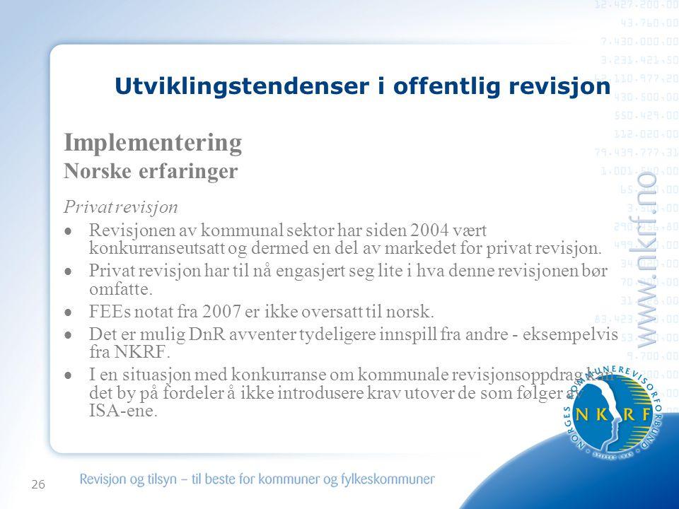 26 Utviklingstendenser i offentlig revisjon Implementering Norske erfaringer Privat revisjon  Revisjonen av kommunal sektor har siden 2004 vært konkurranseutsatt og dermed en del av markedet for privat revisjon.