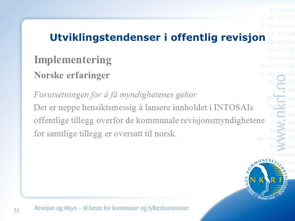 31 Utviklingstendenser i offentlig revisjon Implementering Norske erfaringer Forutsetningen for å få myndighetenes gehør Det er neppe hensiktsmessig å