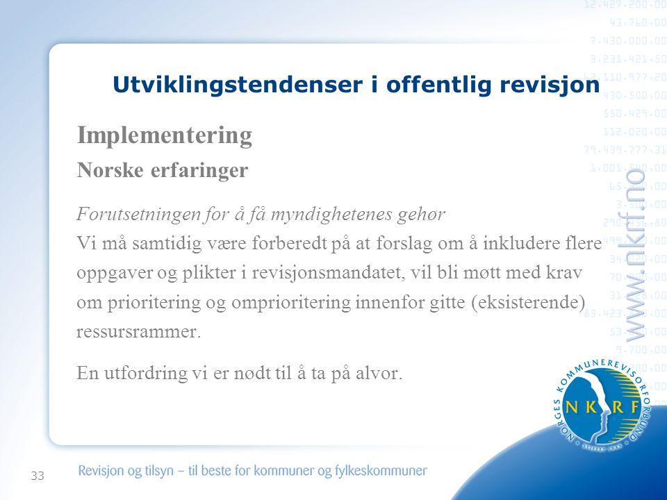33 Utviklingstendenser i offentlig revisjon Implementering Norske erfaringer Forutsetningen for å få myndighetenes gehør Vi må samtidig være forberedt