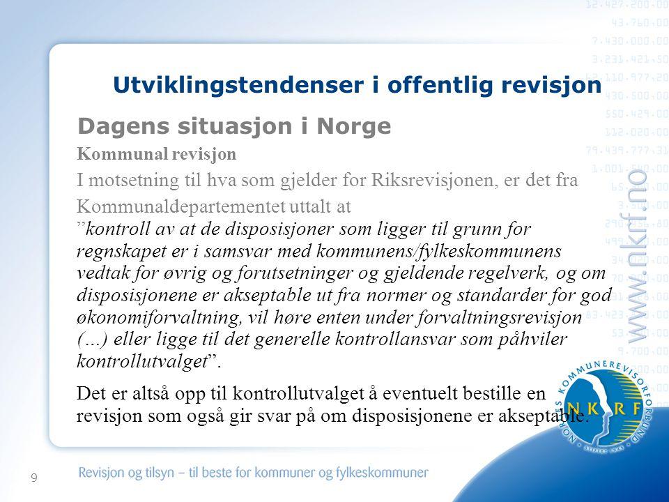 9 Utviklingstendenser i offentlig revisjon Dagens situasjon i Norge Kommunal revisjon I motsetning til hva som gjelder for Riksrevisjonen, er det fra Kommunaldepartementet uttalt at kontroll av at de disposisjoner som ligger til grunn for regnskapet er i samsvar med kommunens/fylkeskommunens vedtak for øvrig og forutsetninger og gjeldende regelverk, og om disposisjonene er akseptable ut fra normer og standarder for god økonomiforvaltning, vil høre enten under forvaltningsrevisjon (…) eller ligge til det generelle kontrollansvar som påhviler kontrollutvalget .