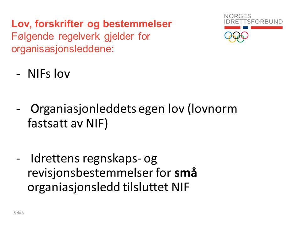 Side 6 Lov, forskrifter og bestemmelser Følgende regelverk gjelder for organisasjonsleddene: -NIFs lov - Organiasjonleddets egen lov (lovnorm fastsatt av NIF) - Idrettens regnskaps- og revisjonsbestemmelser for små organiasjonsledd tilsluttet NIF