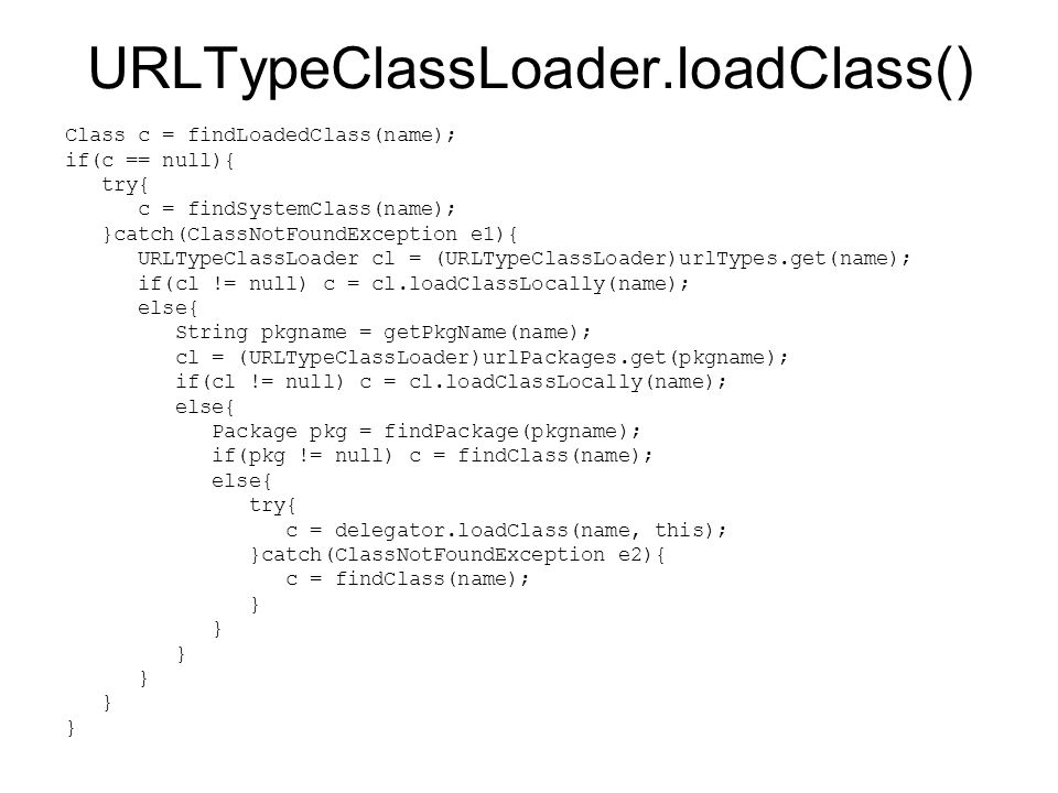 URLTypeClassLoader.loadClass() Class c = findLoadedClass(name); if(c == null){ try{ c = findSystemClass(name); }catch(ClassNotFoundException e1){ URLT