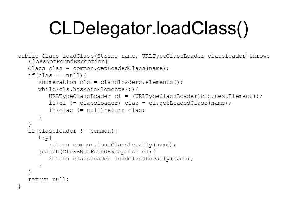 CLDelegator.loadClass() public Class loadClass(String name, URLTypeClassLoader classloader)throws ClassNotFoundException{ Class clas = common.getLoadedClass(name); if(clas == null){ Enumeration cls = classloaders.elements(); while(cls.hasMoreElements()){ URLTypeClassLoader cl = (URLTypeClassLoader)cls.nextElement(); if(cl != classloader) clas = cl.getLoadedClass(name); if(clas != null)return clas; } if(classloader != common){ try{ return common.loadClassLocally(name); }catch(ClassNotFoundException e1){ return classloader.loadClassLocally(name); } return null; }