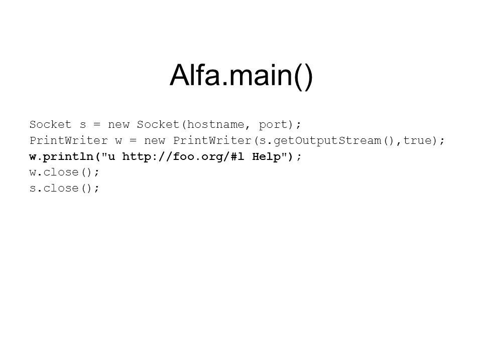 Alfa.main() Socket s = new Socket(hostname, port); PrintWriter w = new PrintWriter(s.getOutputStream(),true); w.println( u http://foo.org/#l Help ); w.close(); s.close();
