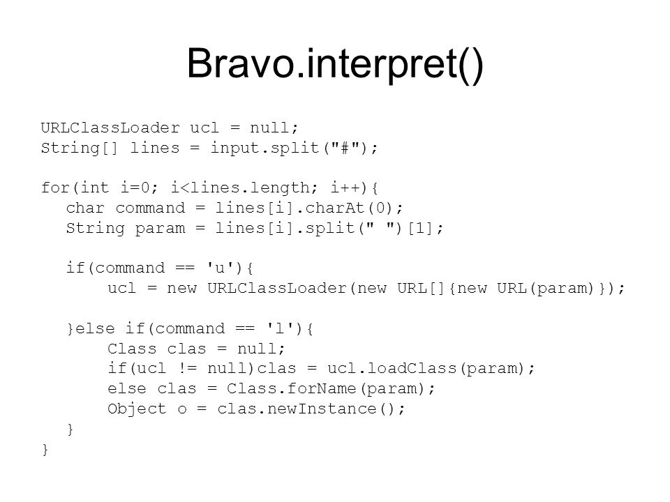Bravo.interpret() URLClassLoader ucl = null; String[] lines = input.split( # ); for(int i=0; i<lines.length; i++){ char command = lines[i].charAt(0); String param = lines[i].split( )[1]; if(command == u ){ ucl = new URLClassLoader(new URL[]{new URL(param)}); }else if(command == l ){ Class clas = null; if(ucl != null)clas = ucl.loadClass(param); else clas = Class.forName(param); Object o = clas.newInstance(); }