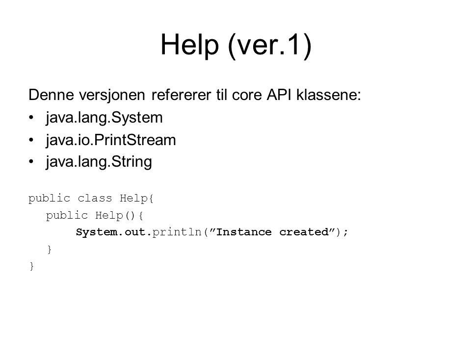 Help (ver.2) Denne versjonen refererer til klassene: java.lang.System java.io.PrintStream java.lang.String equipment.Radio (http://foo.org/) public class Help{ public Help(){ equipment.Radio.sendSOS(); System.out.println( Instance created and SOS sent ); }