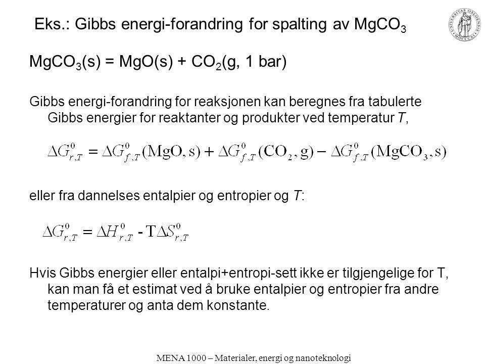 MENA 1000 – Materialer, energi og nanoteknologi Eks.: Gibbs energi-forandring for spalting av MgCO 3 MgCO 3 (s) = MgO(s) + CO 2 (g, 1 bar) Gibbs energi-forandring for reaksjonen kan beregnes fra tabulerte Gibbs energier for reaktanter og produkter ved temperatur T, eller fra dannelses entalpier og entropier og T: Hvis Gibbs energier eller entalpi+entropi-sett ikke er tilgjengelige for T, kan man få et estimat ved å bruke entalpier og entropier fra andre temperaturer og anta dem konstante.