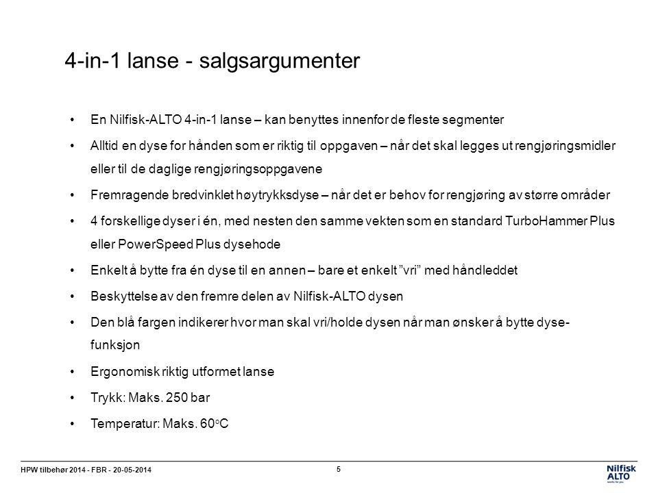 4-in-1 lanse - salgsargumenter HPW tilbehør 2014 - FBR - 20-05-2014 5 En Nilfisk-ALTO 4-in-1 lanse – kan benyttes innenfor de fleste segmenter Alltid en dyse for hånden som er riktig til oppgaven – når det skal legges ut rengjøringsmidler eller til de daglige rengjøringsoppgavene Fremragende bredvinklet høytrykksdyse – når det er behov for rengjøring av større områder 4 forskellige dyser i én, med nesten den samme vekten som en standard TurboHammer Plus eller PowerSpeed Plus dysehode Enkelt å bytte fra én dyse til en annen – bare et enkelt vri med håndleddet Beskyttelse av den fremre delen av Nilfisk-ALTO dysen Den blå fargen indikerer hvor man skal vri/holde dysen når man ønsker å bytte dyse- funksjon Ergonomisk riktig utformet lanse Trykk: Maks.