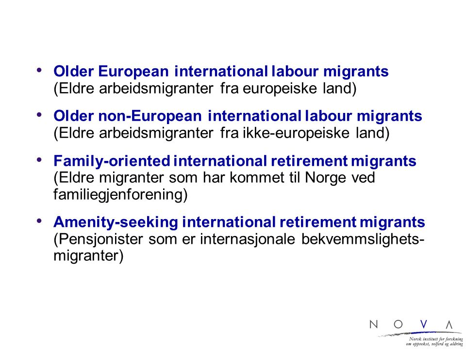 Older European international labour migrants (Eldre arbeidsmigranter fra europeiske land) Older non-European international labour migrants (Eldre arbeidsmigranter fra ikke-europeiske land) Family-oriented international retirement migrants (Eldre migranter som har kommet til Norge ved familiegjenforening) Amenity-seeking international retirement migrants (Pensjonister som er internasjonale bekvemmslighets- migranter)
