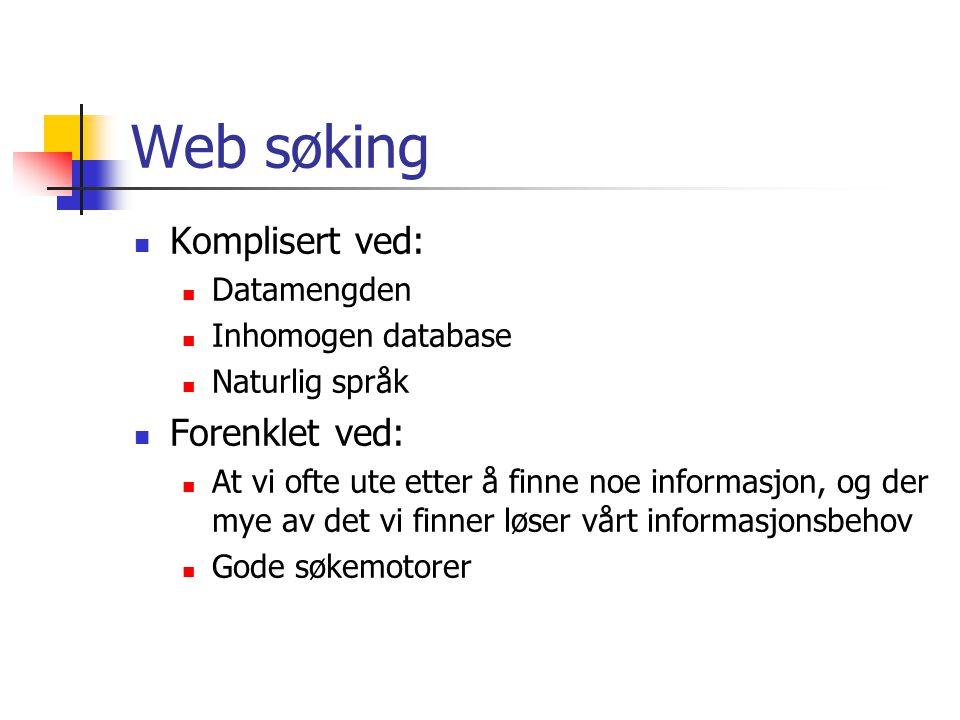 Web søking Komplisert ved: Datamengden Inhomogen database Naturlig språk Forenklet ved: At vi ofte ute etter å finne noe informasjon, og der mye av det vi finner løser vårt informasjonsbehov Gode søkemotorer