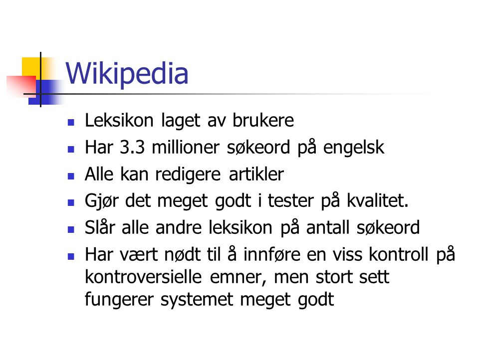 Wikipedia Leksikon laget av brukere Har 3.3 millioner søkeord på engelsk Alle kan redigere artikler Gjør det meget godt i tester på kvalitet. Slår all
