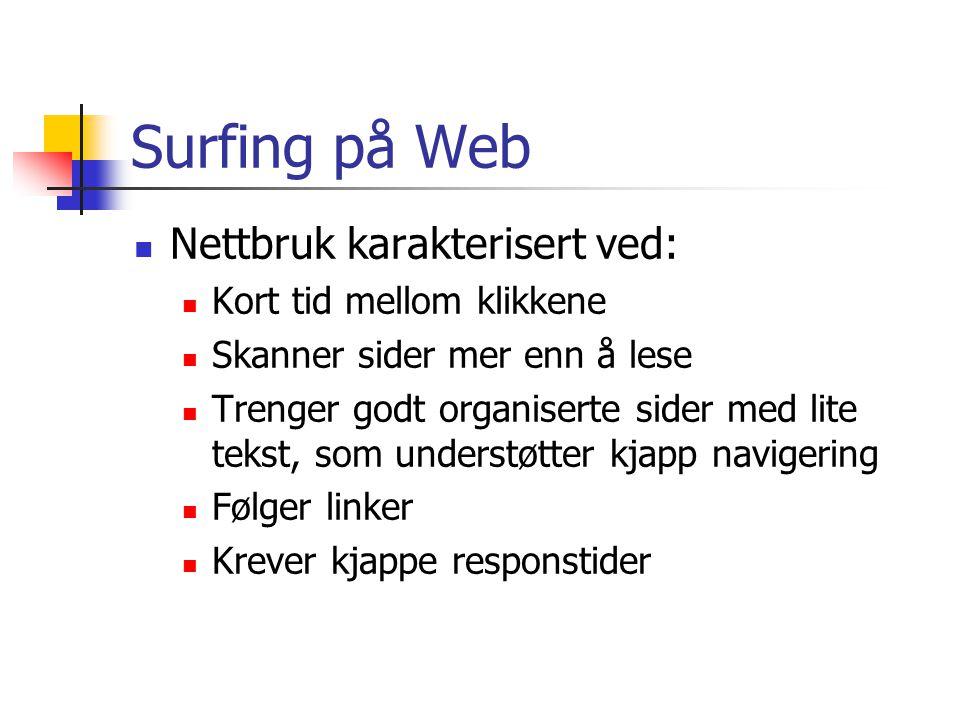 Surfing på Web Nettbruk karakterisert ved: Kort tid mellom klikkene Skanner sider mer enn å lese Trenger godt organiserte sider med lite tekst, som understøtter kjapp navigering Følger linker Krever kjappe responstider