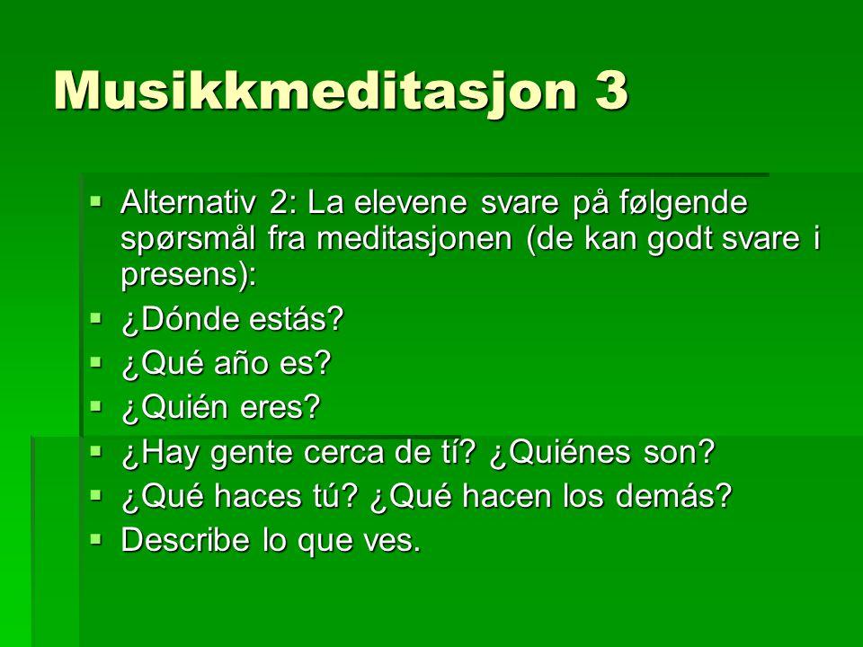 Musikkmeditasjon 3  Alternativ 2: La elevene svare på følgende spørsmål fra meditasjonen (de kan godt svare i presens):  ¿Dónde estás.