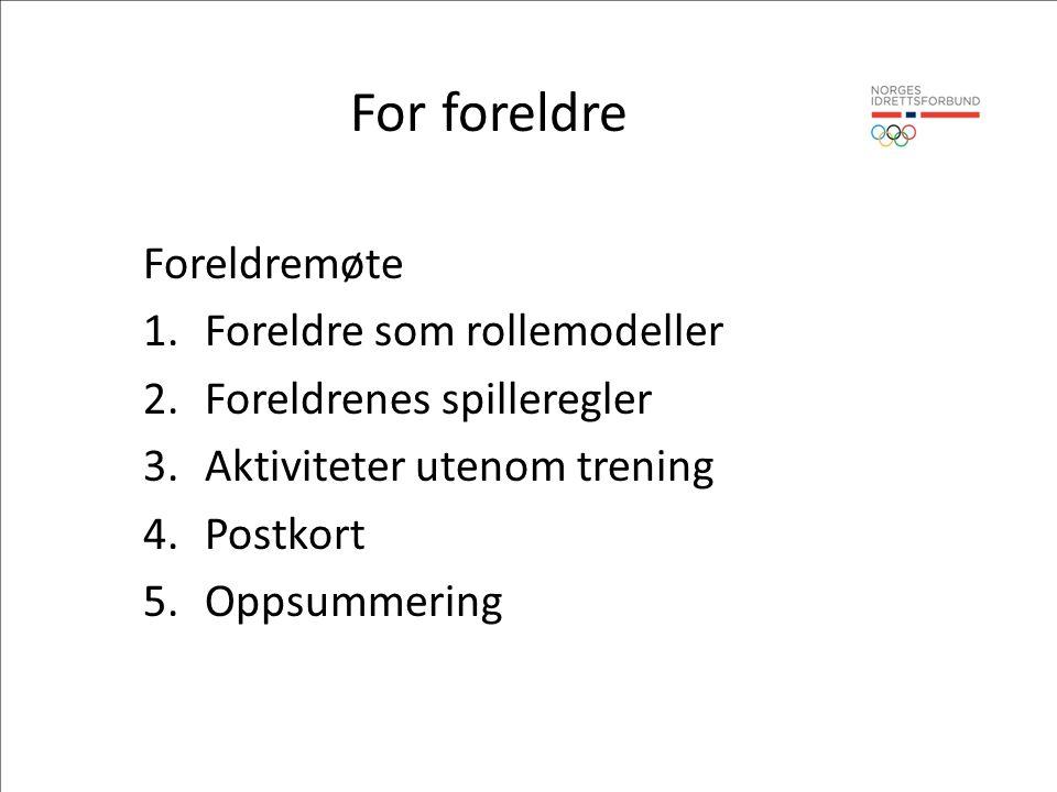 For foreldre Foreldremøte 1.Foreldre som rollemodeller 2.Foreldrenes spilleregler 3.Aktiviteter utenom trening 4.Postkort 5.Oppsummering