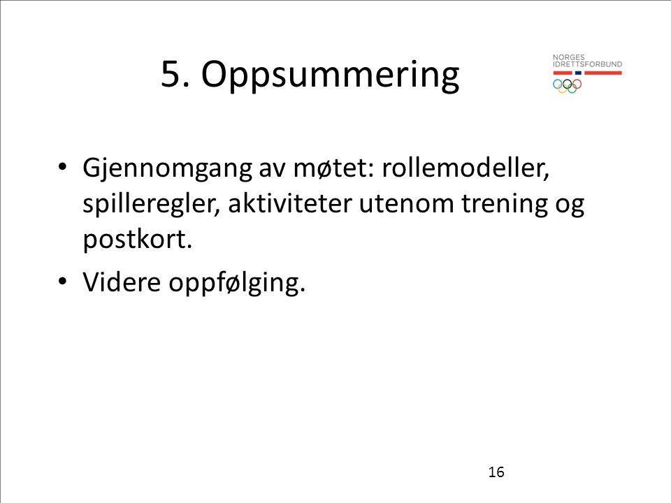 5. Oppsummering Gjennomgang av møtet: rollemodeller, spilleregler, aktiviteter utenom trening og postkort. Videre oppfølging. 16