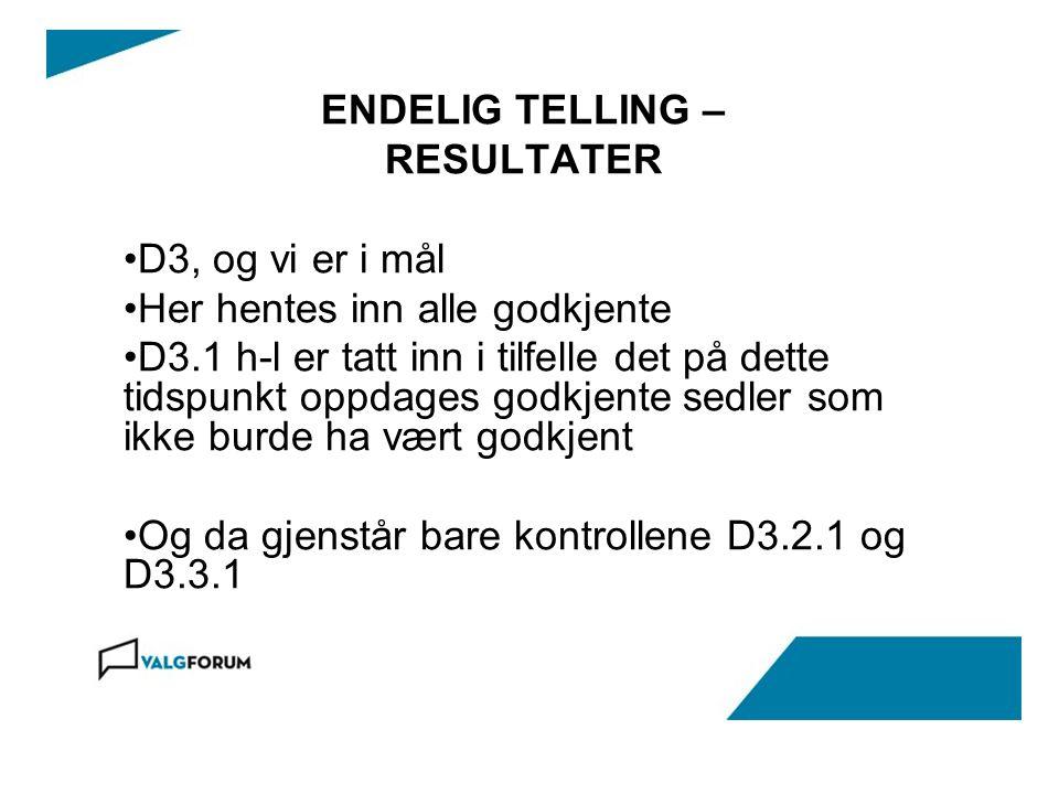 ENDELIG TELLING – RESULTATER D3, og vi er i mål Her hentes inn alle godkjente D3.1 h-l er tatt inn i tilfelle det på dette tidspunkt oppdages godkjente sedler som ikke burde ha vært godkjent Og da gjenstår bare kontrollene D3.2.1 og D3.3.1