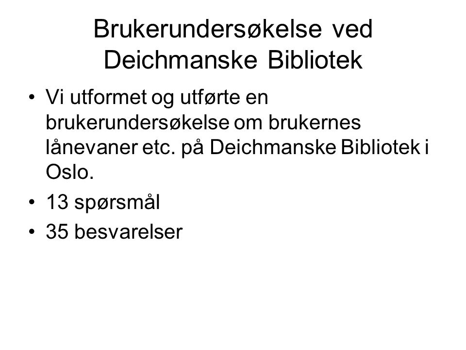 Brukerundersøkelse ved Deichmanske Bibliotek Vi utformet og utførte en brukerundersøkelse om brukernes lånevaner etc. på Deichmanske Bibliotek i Oslo.