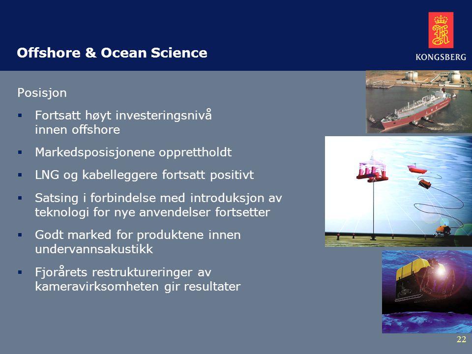22 Offshore & Ocean Science Posisjon  Fortsatt høyt investeringsnivå innen offshore  Markedsposisjonene opprettholdt  LNG og kabelleggere fortsatt positivt  Satsing i forbindelse med introduksjon av teknologi for nye anvendelser fortsetter  Godt marked for produktene innen undervannsakustikk  Fjorårets restruktureringer av kameravirksomheten gir resultater